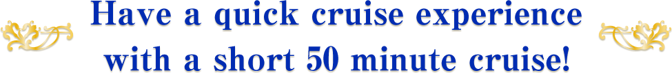 Have a quick cruise experience with a short 50 minute cruise!