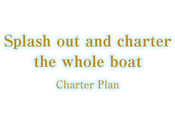 Splash out and charter the whole boat Charter Plan
