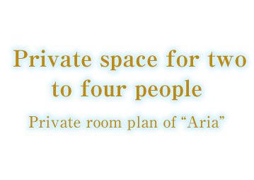 "Private space for two to four people Private room plan of ""Aria"""