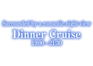 Surrounded by a romantic night view Dinner Cruise